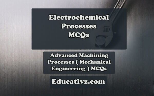 New Mechanical Engineering MCQs - Electrochemical Processes ( Advanced Machining Processes ) MCQs