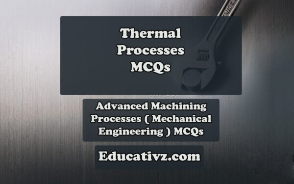 Updated Mechanical Engineering MCQs - Thermal Processes ( Advanced Machining Processes ) MCQs